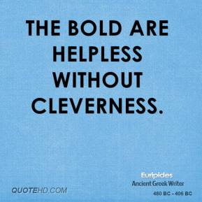 Euripides - The bold are helpless without cleverness.