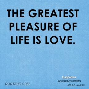 The greatest pleasure of life is love.
