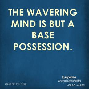 The wavering mind is but a base possession.