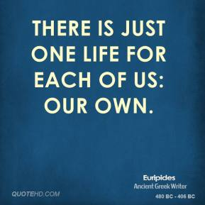 Euripides - There is just one life for each of us: our own.