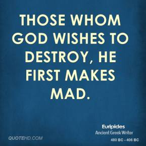 Those whom God wishes to destroy, he first makes mad.