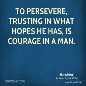 To persevere, trusting in what hopes he has, is courage in a man.
