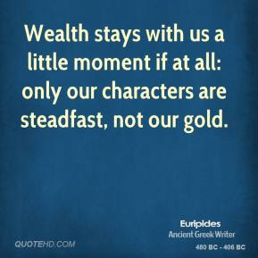 Euripides - Wealth stays with us a little moment if at all: only our characters are steadfast, not our gold.