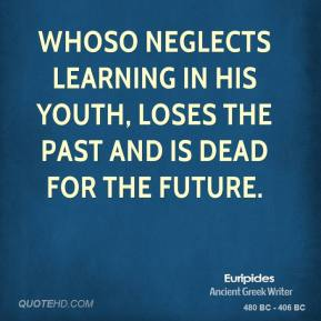 Whoso neglects learning in his youth, loses the past and is dead for the future.