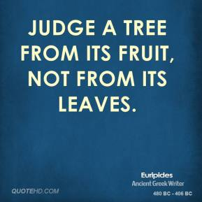 Euripides - Judge a tree from its fruit, not from its leaves.
