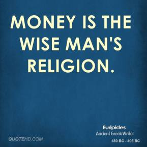 Euripides - Money is the wise man's religion.
