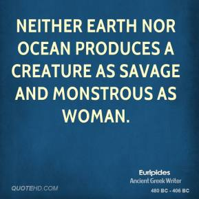 Neither earth nor ocean produces a creature as savage and monstrous as woman.