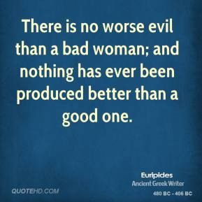 There is no worse evil than a bad woman; and nothing has ever been produced better than a good one.
