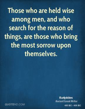 Those who are held wise among men, and who search for the reason of things, are those who bring the most sorrow upon themselves.