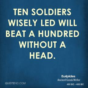 Euripides - Ten soldiers wisely led will beat a hundred without a head.