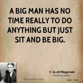 F. Scott Fitzgerald - A big man has no time really to do anything but just sit and be big.