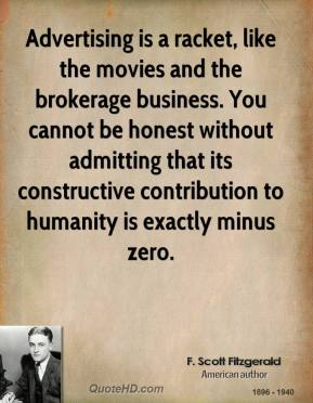 F. Scott Fitzgerald - Advertising is a racket, like the movies and the brokerage business. You cannot be honest without admitting that its constructive contribution to humanity is exactly minus zero.