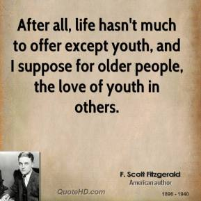 After all, life hasn't much to offer except youth, and I suppose for older people, the love of youth in others.