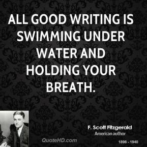 F. Scott Fitzgerald - All good writing is swimming under water and holding your breath.