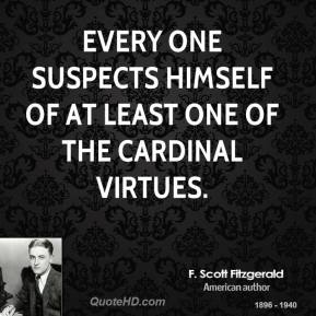 F. Scott Fitzgerald - Every one suspects himself of at least one of the cardinal virtues.
