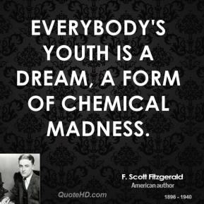 Everybody's youth is a dream, a form of chemical madness.