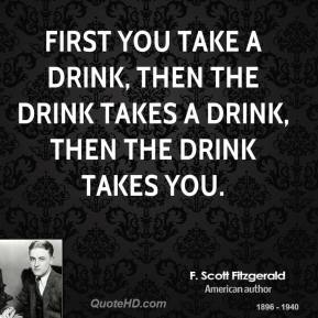 F. Scott Fitzgerald - First you take a drink, then the drink takes a drink, then the drink takes you.