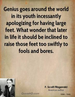 F. Scott Fitzgerald - Genius goes around the world in its youth incessantly apologizing for having large feet. What wonder that later in life it should be inclined to raise those feet too swiftly to fools and bores.