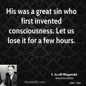 His was a great sin who first invented consciousness. Let us lose it for a few hours.