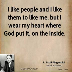 I like people and I like them to like me, but I wear my heart where God put it, on the inside.