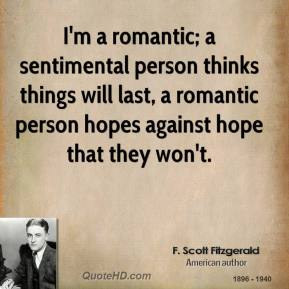 I'm a romantic; a sentimental person thinks things will last, a romantic person hopes against hope that they won't.