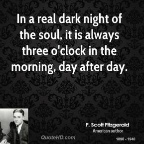 In a real dark night of the soul, it is always three o'clock in the morning, day after day.