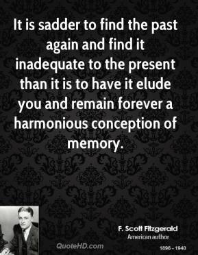 It is sadder to find the past again and find it inadequate to the present than it is to have it elude you and remain forever a harmonious conception of memory.