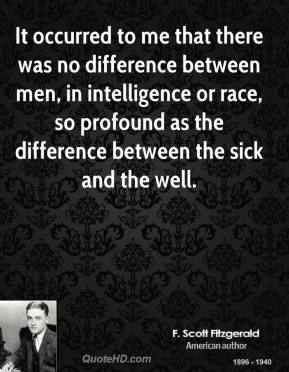 It occurred to me that there was no difference between men, in intelligence or race, so profound as the difference between the sick and the well.