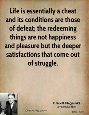 Life is essentially a cheat and its conditions are those of defeat; the redeeming things are not happiness and pleasure but the deeper satisfactions that come out of struggle.