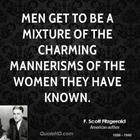 Men get to be a mixture of the charming mannerisms of the women they have known.