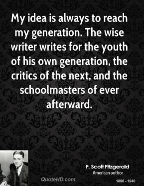 My idea is always to reach my generation. The wise writer writes for the youth of his own generation, the critics of the next, and the schoolmasters of ever afterward.