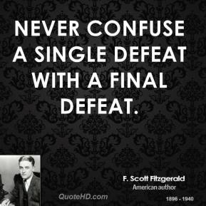 F. Scott Fitzgerald - Never confuse a single defeat with a final defeat.