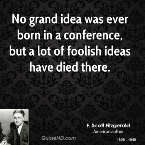 No grand idea was ever born in a conference, but a lot of foolish ideas have died there.