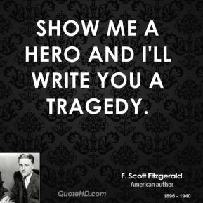 F. Scott Fitzgerald - Show me a hero and I'll write you a tragedy.