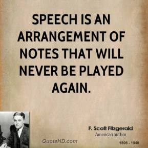 F. Scott Fitzgerald - Speech is an arrangement of notes that will never be played again.