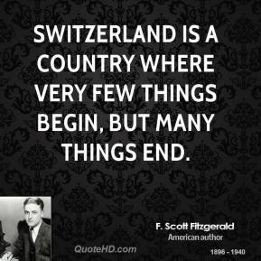 F. Scott Fitzgerald - Switzerland is a country where very few things begin, but many things end.