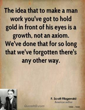 F. Scott Fitzgerald - The idea that to make a man work you've got to hold gold in front of his eyes is a growth, not an axiom. We've done that for so long that we've forgotten there's any other way.