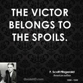 F. Scott Fitzgerald - The victor belongs to the spoils.