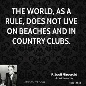 F. Scott Fitzgerald - The world, as a rule, does not live on beaches and in country clubs.