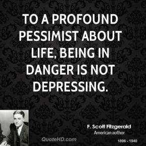 F. Scott Fitzgerald - To a profound pessimist about life, being in danger is not depressing.