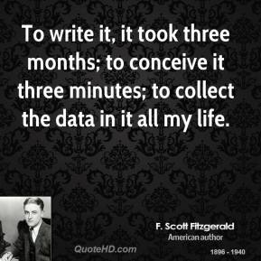 F. Scott Fitzgerald - To write it, it took three months; to conceive it three minutes; to collect the data in it all my life.
