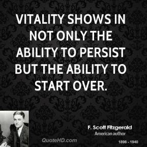 F. Scott Fitzgerald - Vitality shows in not only the ability to persist but the ability to start over.