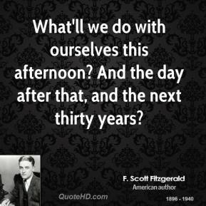 F. Scott Fitzgerald - What'll we do with ourselves this afternoon? And the day after that, and the next thirty years?