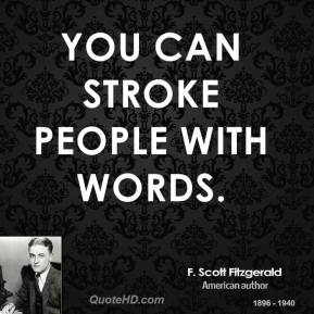 F. Scott Fitzgerald - You can stroke people with words.