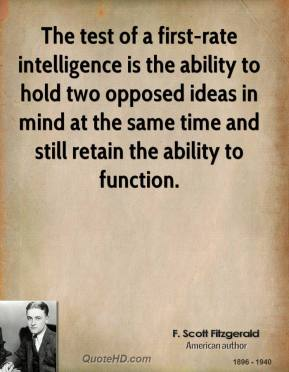 F. Scott Fitzgerald - The test of a first-rate intelligence is the ability to hold two opposed ideas in mind at the same time and still retain the ability to function.