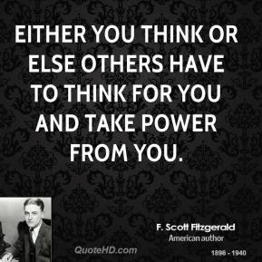 F. Scott Fitzgerald - Either you think or else others have to think for you and take power from you.