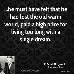 F. Scott Fitzgerald - ...he must have felt that he had lost the old warm world, paid a high price for living too long with a single dream.