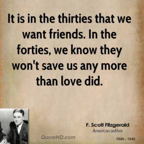 F. Scott Fitzgerald - It is in the thirties that we want friends. In the forties, we know they won't save us any more than love did.