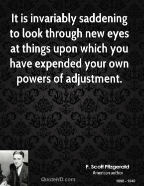 F. Scott Fitzgerald - It is invariably saddening to look through new eyes at things upon which you have expended your own powers of adjustment.