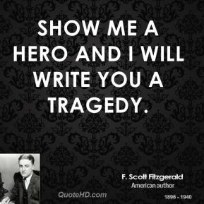F. Scott Fitzgerald - Show me a hero and I will write you a tragedy.